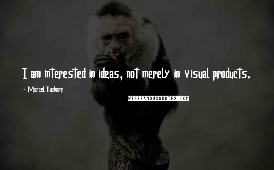 Marcel Duchamp quotes: I am interested in ideas, not merely in visual products.