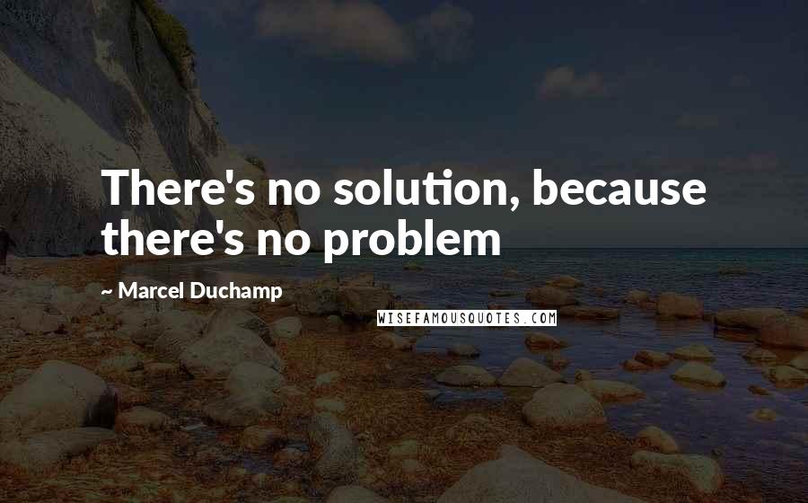 Marcel Duchamp quotes: There's no solution, because there's no problem