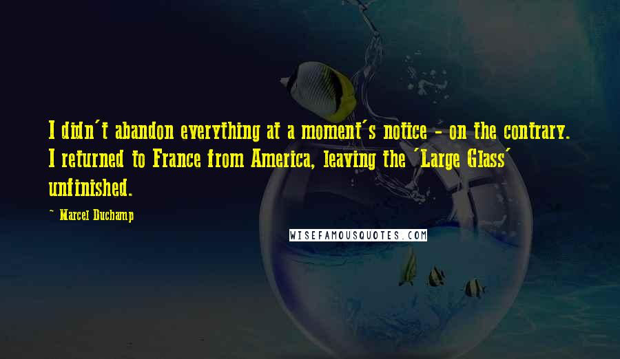 Marcel Duchamp quotes: I didn't abandon everything at a moment's notice - on the contrary. I returned to France from America, leaving the 'Large Glass' unfinished.