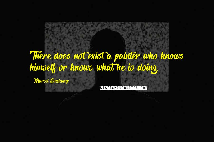 Marcel Duchamp quotes: There does not exist a painter who knows himself or knows what he is doing.