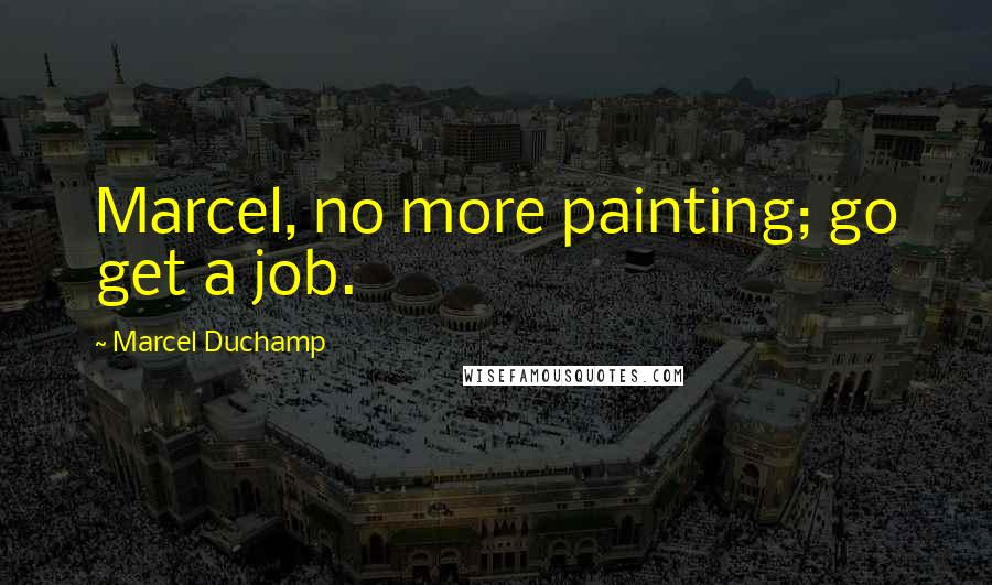 Marcel Duchamp quotes: Marcel, no more painting; go get a job.