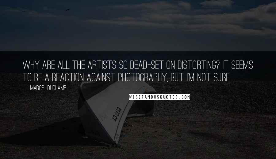 Marcel Duchamp quotes: Why are all the artists so dead-set on distorting? It seems to be a reaction against photography, but I'm not sure.