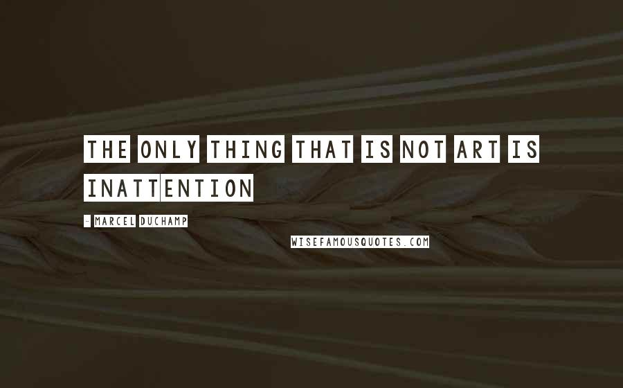 Marcel Duchamp quotes: The only thing that is not art is inattention