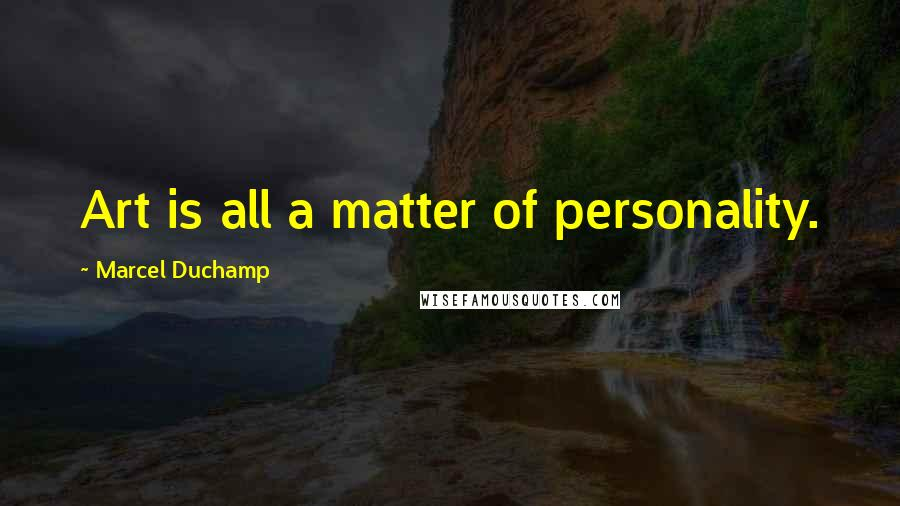 Marcel Duchamp quotes: Art is all a matter of personality.