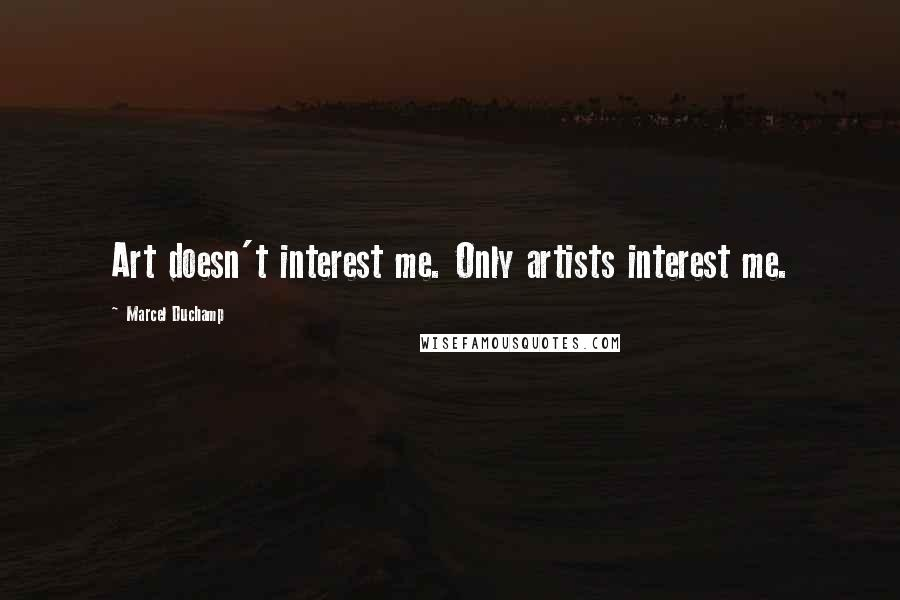 Marcel Duchamp quotes: Art doesn't interest me. Only artists interest me.