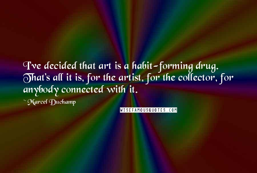 Marcel Duchamp quotes: I've decided that art is a habit-forming drug. That's all it is, for the artist, for the collector, for anybody connected with it.