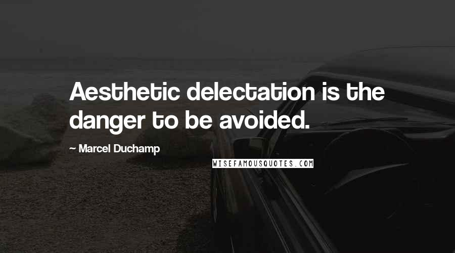 Marcel Duchamp quotes: Aesthetic delectation is the danger to be avoided.
