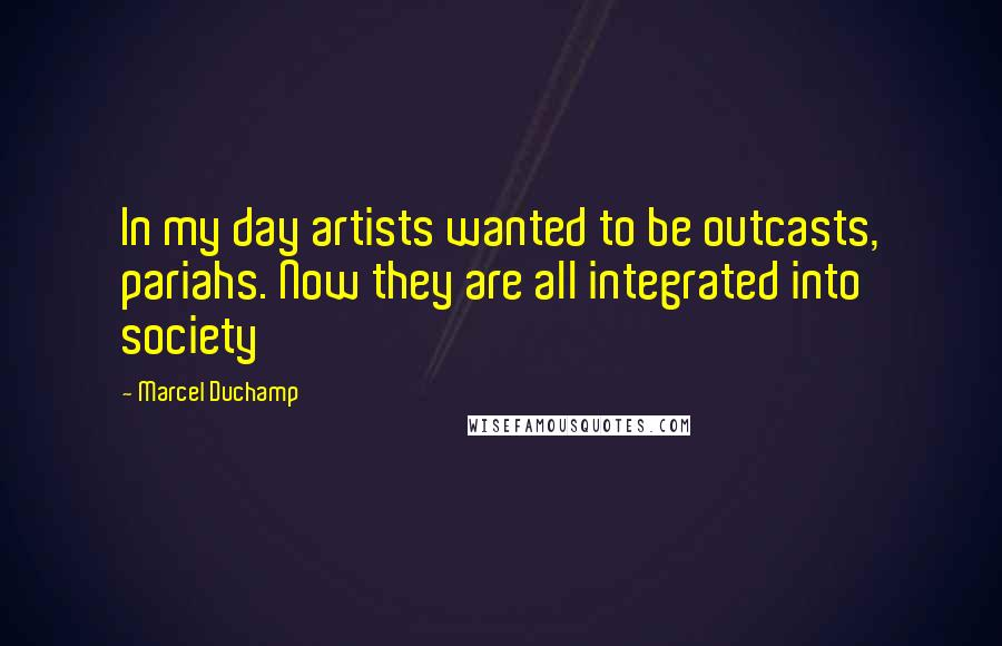 Marcel Duchamp quotes: In my day artists wanted to be outcasts, pariahs. Now they are all integrated into society