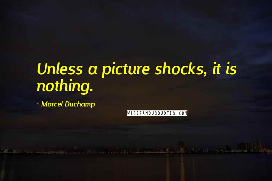 Marcel Duchamp quotes: Unless a picture shocks, it is nothing.