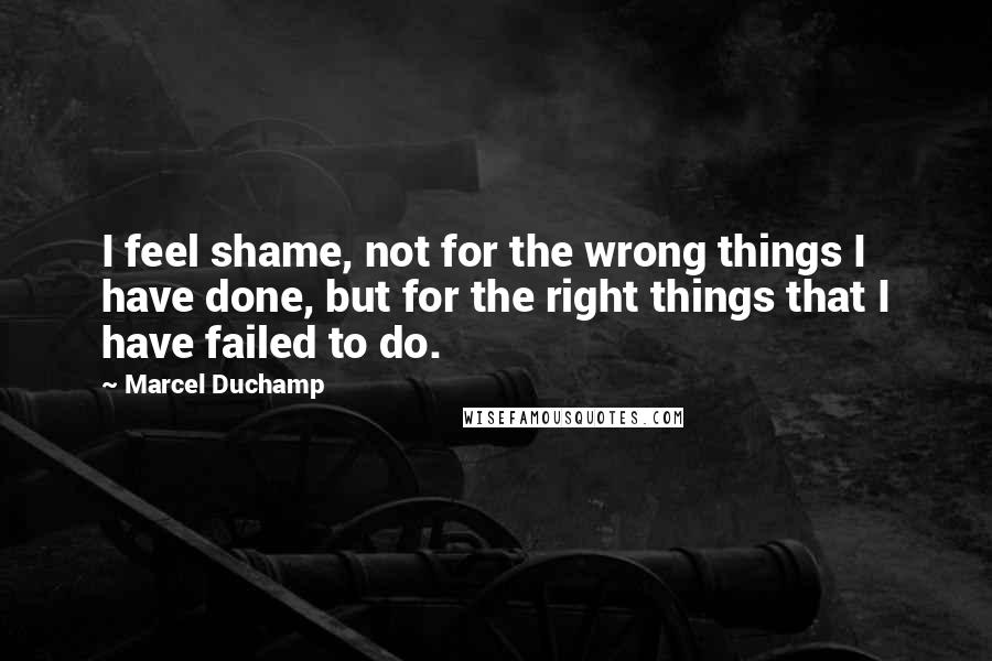 Marcel Duchamp quotes: I feel shame, not for the wrong things I have done, but for the right things that I have failed to do.