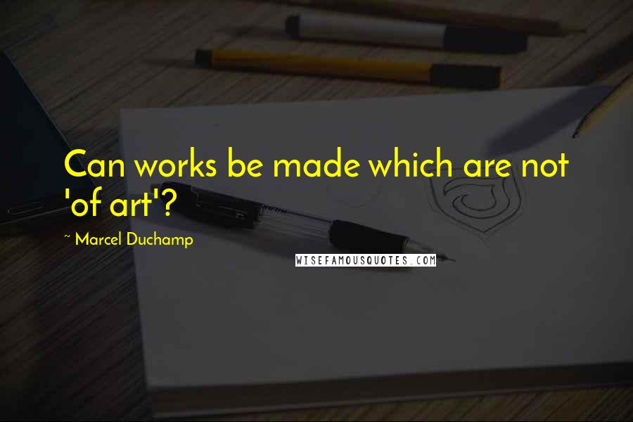 Marcel Duchamp quotes: Can works be made which are not 'of art'?