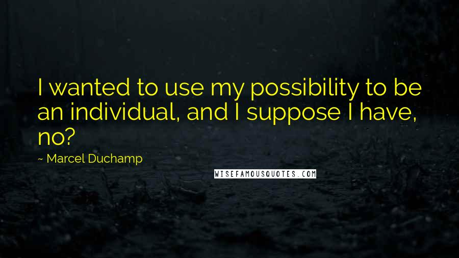 Marcel Duchamp quotes: I wanted to use my possibility to be an individual, and I suppose I have, no?