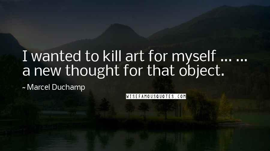 Marcel Duchamp quotes: I wanted to kill art for myself ... ... a new thought for that object.