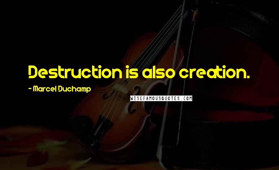 Marcel Duchamp quotes: Destruction is also creation.