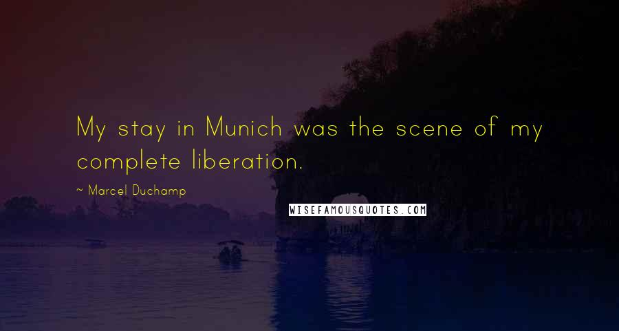 Marcel Duchamp quotes: My stay in Munich was the scene of my complete liberation.
