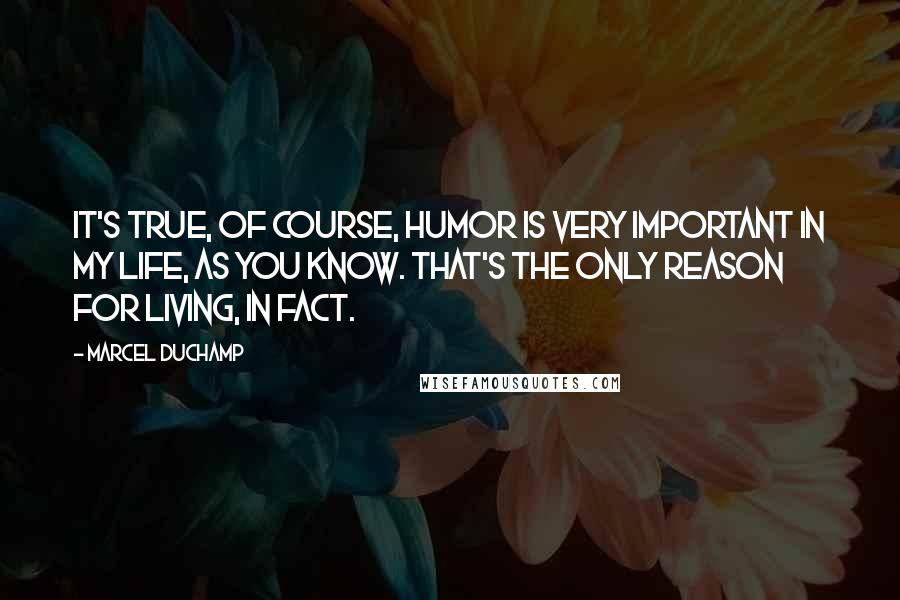 Marcel Duchamp quotes: It's true, of course, humor is very important in my life, as you know. That's the only reason for living, in fact.