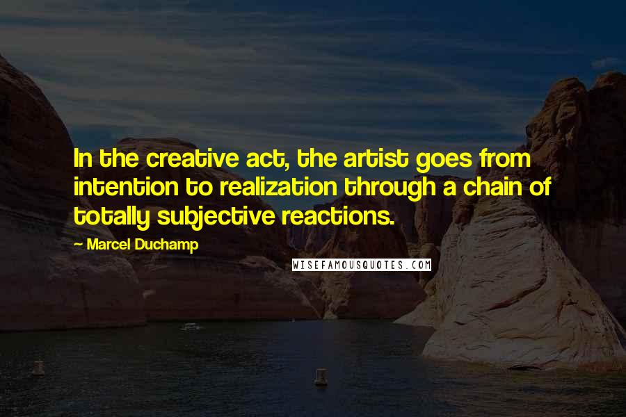 Marcel Duchamp quotes: In the creative act, the artist goes from intention to realization through a chain of totally subjective reactions.