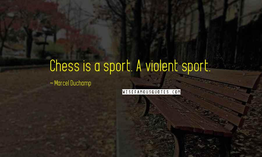 Marcel Duchamp quotes: Chess is a sport. A violent sport.