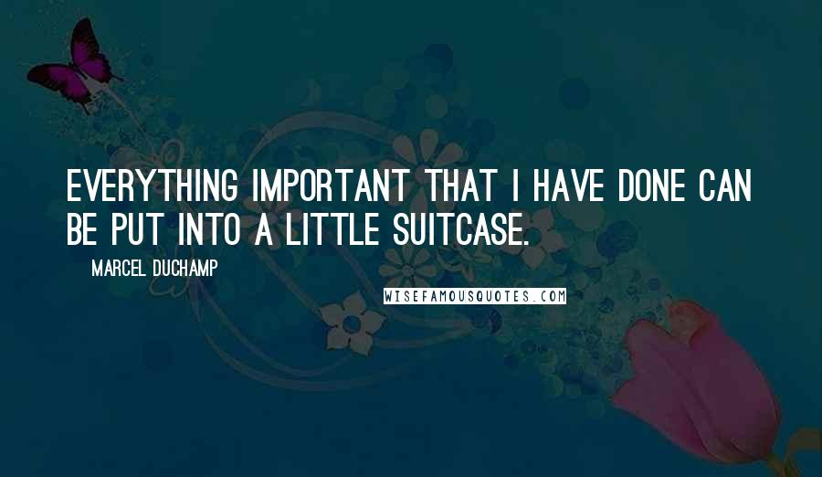 Marcel Duchamp quotes: Everything important that I have done can be put into a little suitcase.