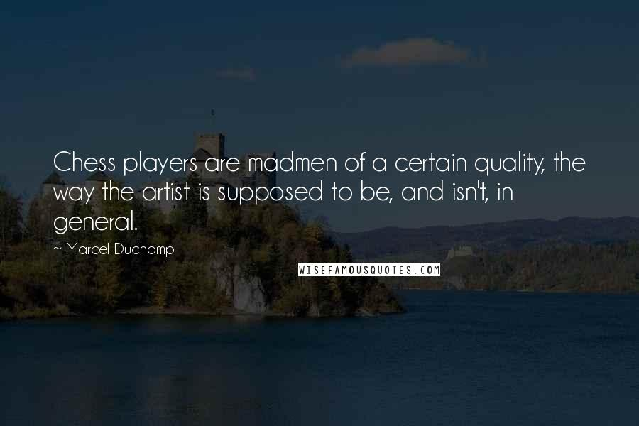 Marcel Duchamp quotes: Chess players are madmen of a certain quality, the way the artist is supposed to be, and isn't, in general.