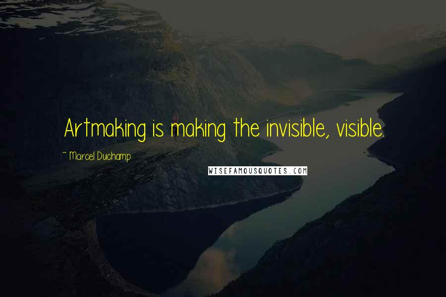 Marcel Duchamp quotes: Artmaking is making the invisible, visible.