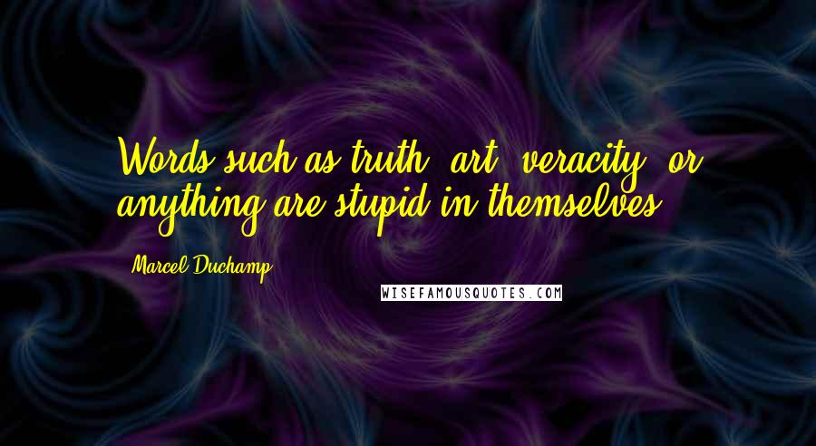 Marcel Duchamp quotes: Words such as truth, art, veracity, or anything are stupid in themselves.