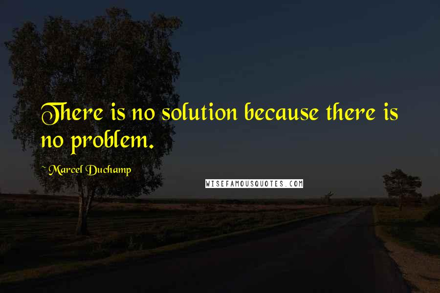Marcel Duchamp quotes: There is no solution because there is no problem.