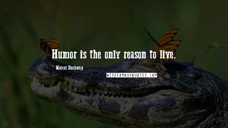 Marcel Duchamp quotes: Humor is the only reason to live.
