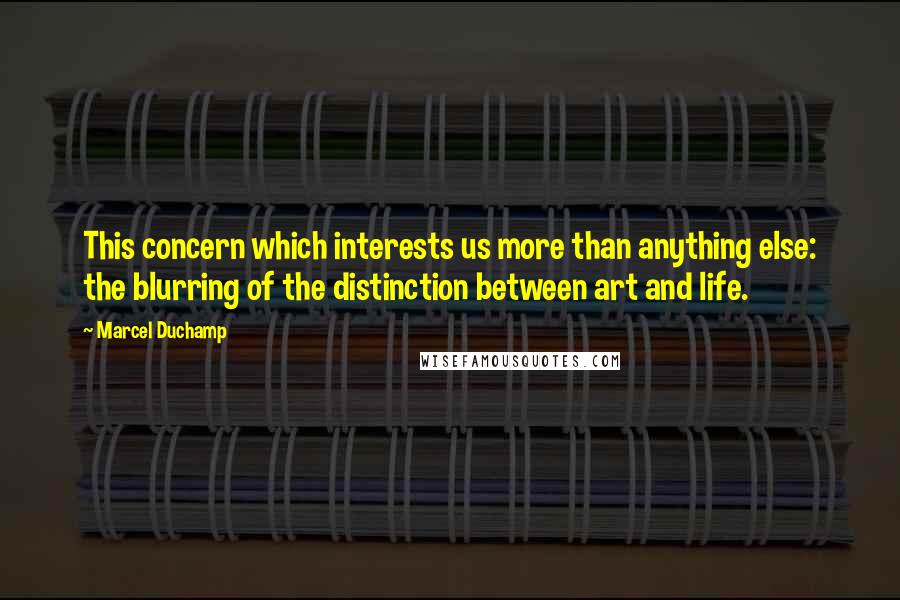 Marcel Duchamp quotes: This concern which interests us more than anything else: the blurring of the distinction between art and life.