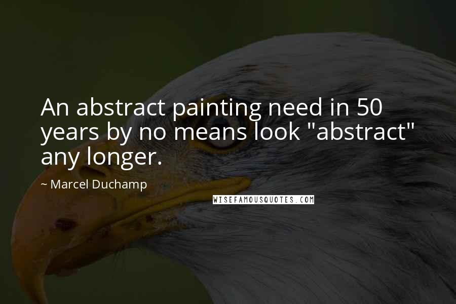 "Marcel Duchamp quotes: An abstract painting need in 50 years by no means look ""abstract"" any longer."