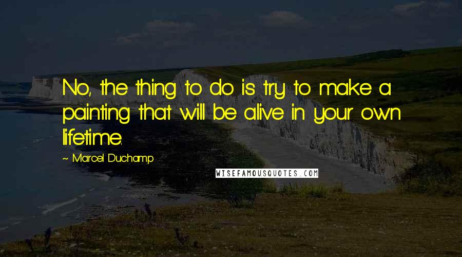 Marcel Duchamp quotes: No, the thing to do is try to make a painting that will be alive in your own lifetime.
