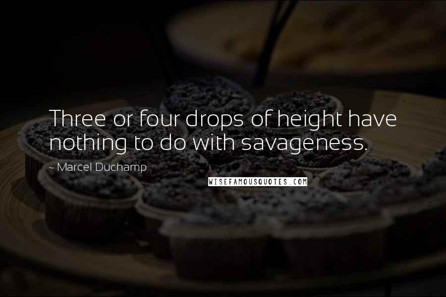 Marcel Duchamp quotes: Three or four drops of height have nothing to do with savageness.