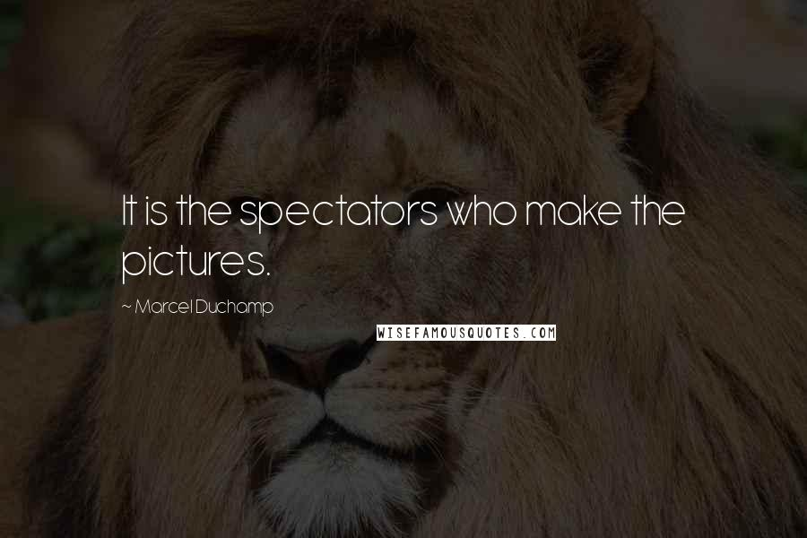 Marcel Duchamp quotes: It is the spectators who make the pictures.