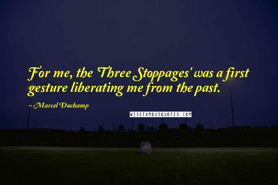 Marcel Duchamp quotes: For me, the 'Three Stoppages' was a first gesture liberating me from the past.