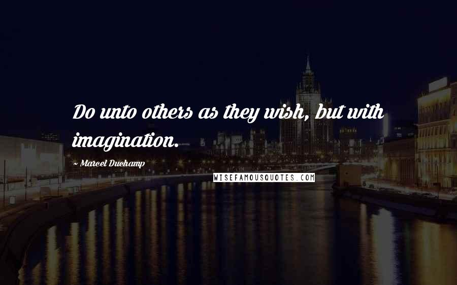 Marcel Duchamp quotes: Do unto others as they wish, but with imagination.