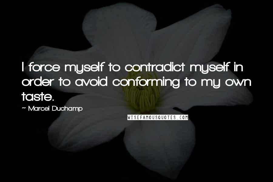 Marcel Duchamp quotes: I force myself to contradict myself in order to avoid conforming to my own taste.