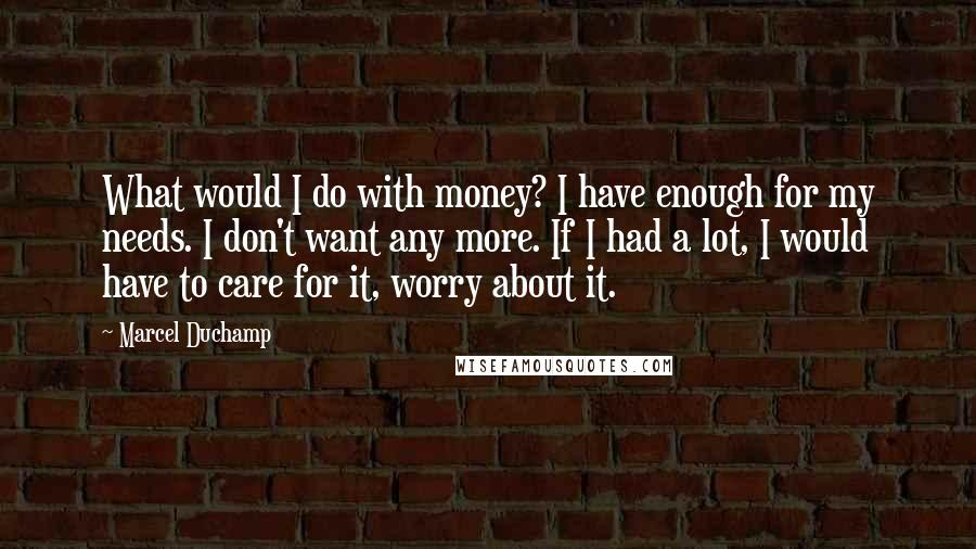 Marcel Duchamp quotes: What would I do with money? I have enough for my needs. I don't want any more. If I had a lot, I would have to care for it, worry