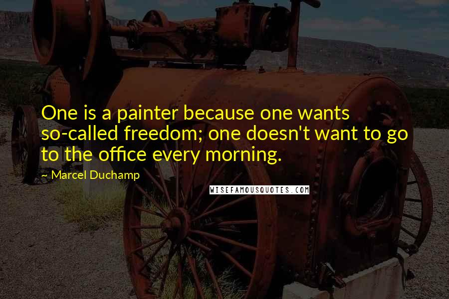 Marcel Duchamp quotes: One is a painter because one wants so-called freedom; one doesn't want to go to the office every morning.