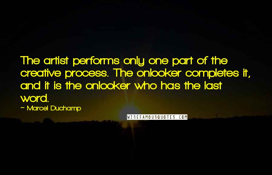 Marcel Duchamp quotes: The artist performs only one part of the creative process. The onlooker completes it, and it is the onlooker who has the last word.