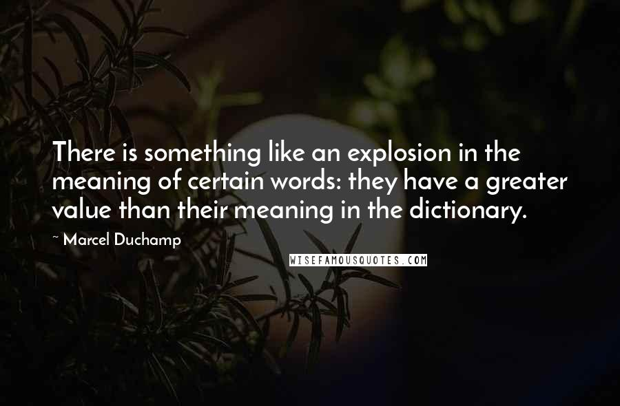 Marcel Duchamp quotes: There is something like an explosion in the meaning of certain words: they have a greater value than their meaning in the dictionary.