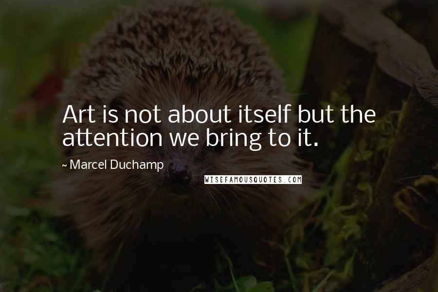 Marcel Duchamp quotes: Art is not about itself but the attention we bring to it.