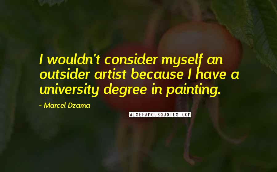 Marcel Dzama quotes: I wouldn't consider myself an outsider artist because I have a university degree in painting.