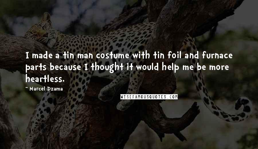 Marcel Dzama quotes: I made a tin man costume with tin foil and furnace parts because I thought it would help me be more heartless.