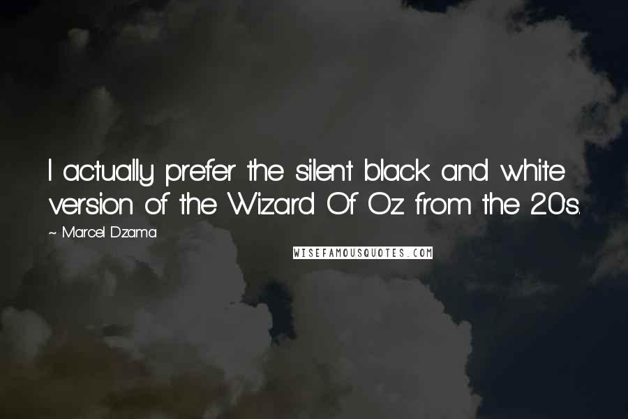 Marcel Dzama quotes: I actually prefer the silent black and white version of the Wizard Of Oz from the 20's.