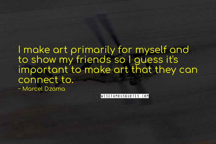 Marcel Dzama quotes: I make art primarily for myself and to show my friends so I guess it's important to make art that they can connect to.