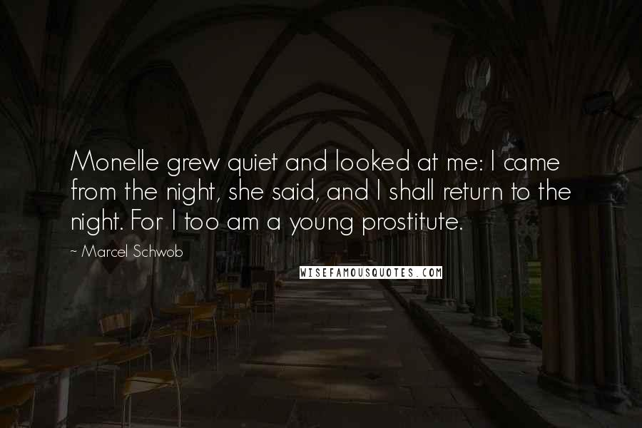 Marcel Schwob quotes: Monelle grew quiet and looked at me: I came from the night, she said, and I shall return to the night. For I too am a young prostitute.