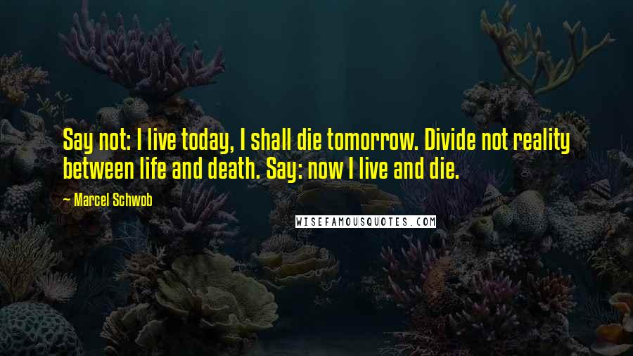 Marcel Schwob quotes: Say not: I live today, I shall die tomorrow. Divide not reality between life and death. Say: now I live and die.
