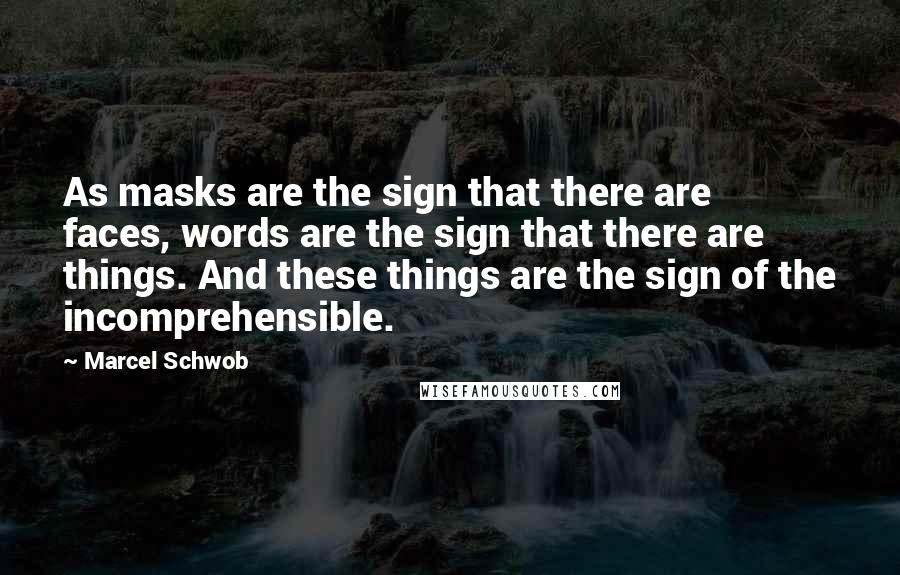 Marcel Schwob quotes: As masks are the sign that there are faces, words are the sign that there are things. And these things are the sign of the incomprehensible.