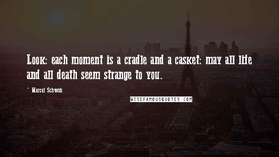 Marcel Schwob quotes: Look: each moment is a cradle and a casket: may all life and all death seem strange to you.