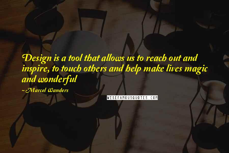 Marcel Wanders quotes: Design is a tool that allows us to reach out and inspire, to touch others and help make lives magic and wonderful